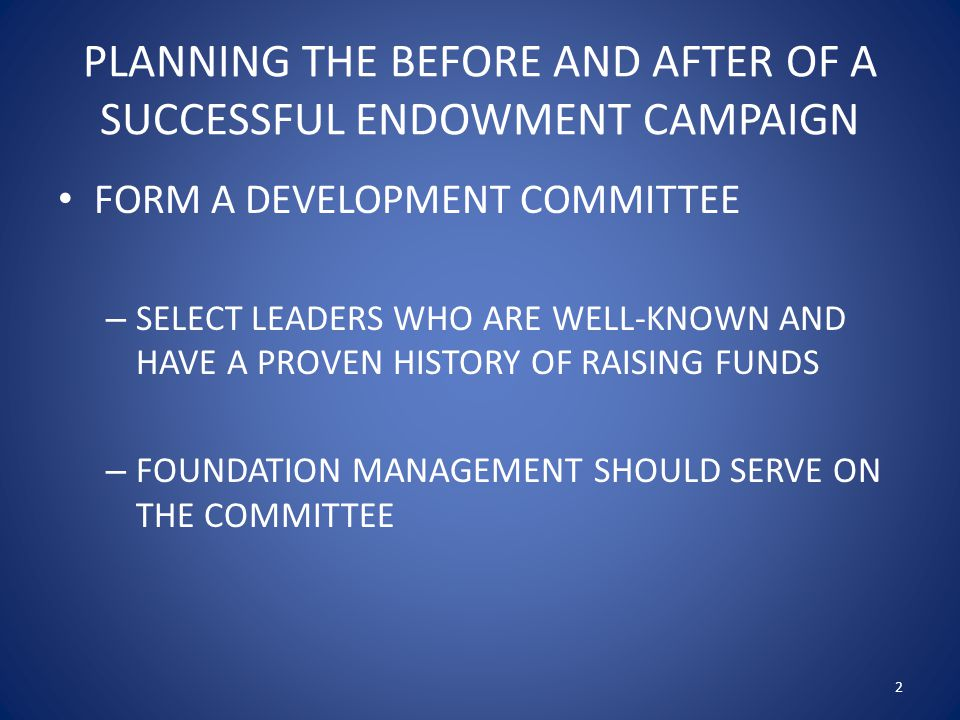 PLANNING THE BEFORE AND AFTER OF A SUCCESSFUL ENDOWMENT CAMPAIGN FORM A DEVELOPMENT COMMITTEE – SELECT LEADERS WHO ARE WELL-KNOWN AND HAVE A PROVEN HISTORY OF RAISING FUNDS – FOUNDATION MANAGEMENT SHOULD SERVE ON THE COMMITTEE 2