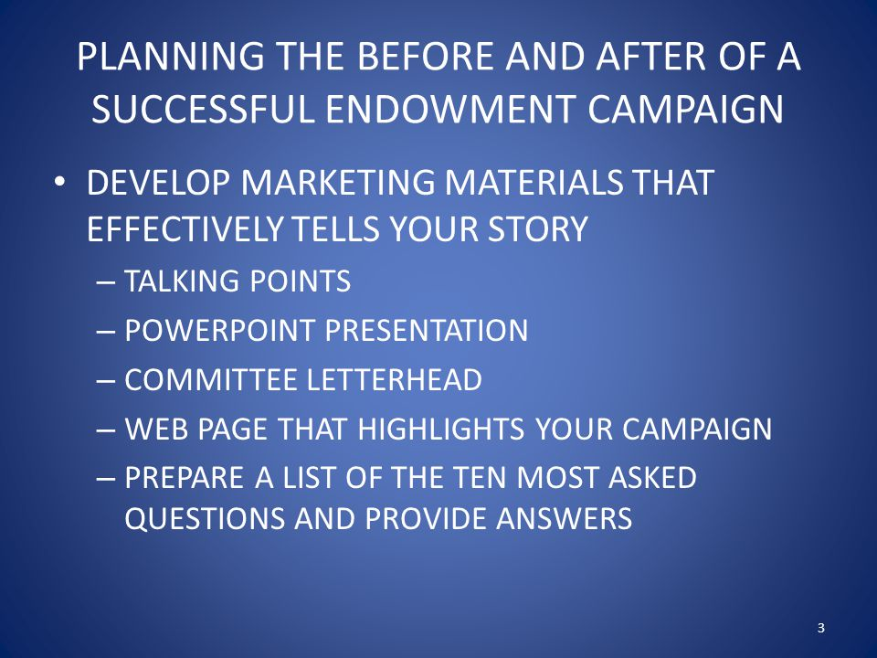 PLANNING THE BEFORE AND AFTER OF A SUCCESSFUL ENDOWMENT CAMPAIGN DEFINE WHAT YOU WOULD LIKE TO ACCOMPLISH WITH YOUR ENDOWMENT CAMPAIGN – RAISE $XXX DOLLARS FOR THE FOLLOWING PURPOSES, PRO BONO, PUBLIC EDUCATION, ETC.