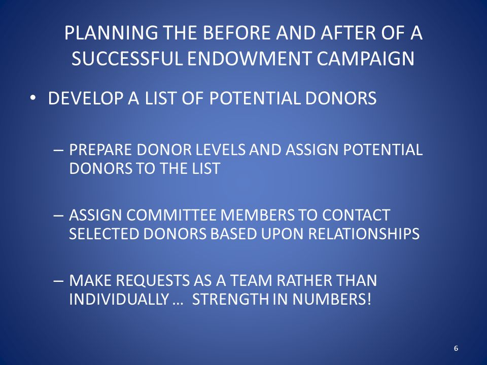 PLANNING THE BEFORE AND AFTER OF A SUCCESSFUL ENDOWMENT CAMPAIGN DEVELOP A LIST OF POTENTIAL DONORS – PREPARE DONOR LEVELS AND ASSIGN POTENTIAL DONORS TO THE LIST – ASSIGN COMMITTEE MEMBERS TO CONTACT SELECTED DONORS BASED UPON RELATIONSHIPS – MAKE REQUESTS AS A TEAM RATHER THAN INDIVIDUALLY … STRENGTH IN NUMBERS.