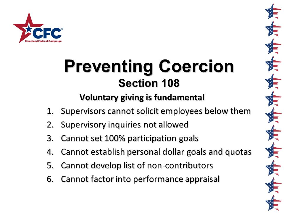 Preventing Coercion Section 108 Voluntary giving is fundamental 1.Supervisors cannot solicit employees below them 2.Supervisory inquiries not allowed 3.Cannot set 100% participation goals 4.Cannot establish personal dollar goals and quotas 5.Cannot develop list of non-contributors 6.Cannot factor into performance appraisal