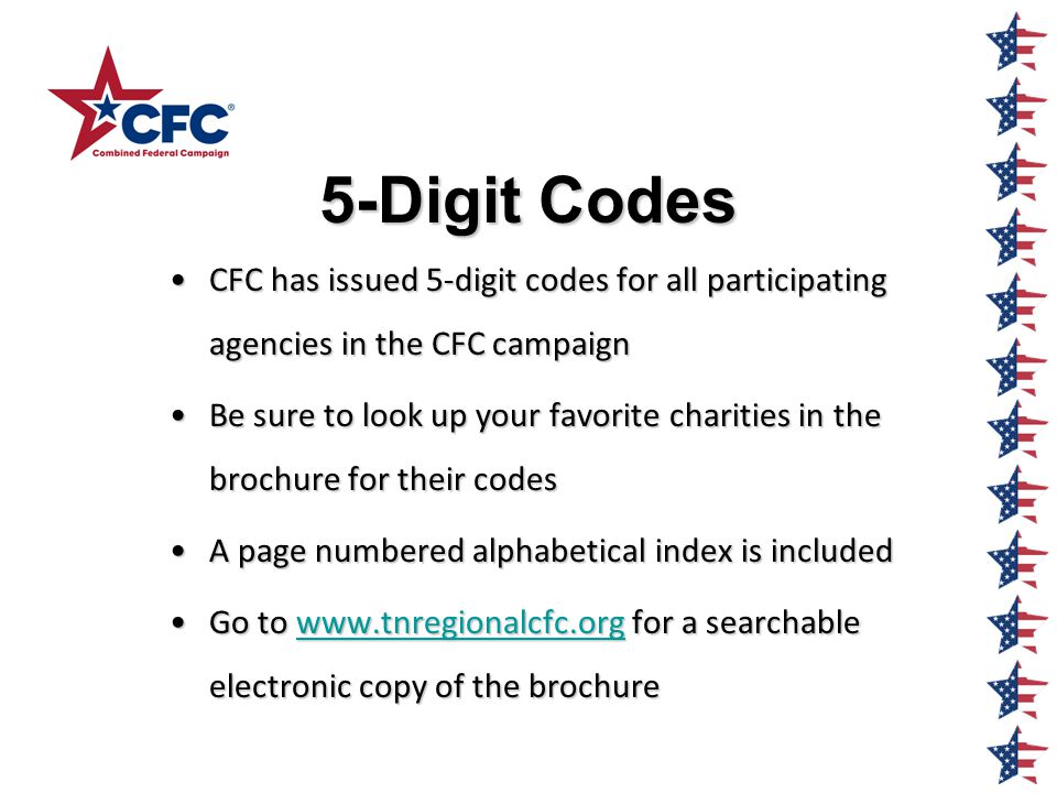5-Digit Codes 5-Digit Codes CFC has issued 5-digit codes for all participating agencies in the CFC campaignCFC has issued 5-digit codes for all participating agencies in the CFC campaign Be sure to look up your favorite charities in the brochure for their codesBe sure to look up your favorite charities in the brochure for their codes A page numbered alphabetical index is includedA page numbered alphabetical index is included Go to www.tnregionalcfc.org for a searchable electronic copy of the brochureGo to www.tnregionalcfc.org for a searchable electronic copy of the brochurewww.tnregionalcfc.org