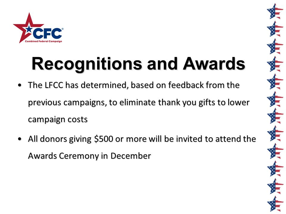 Recognitions and Awards Recognitions and Awards The LFCC has determined, based on feedback from the previous campaigns, to eliminate thank you gifts to lower campaign costsThe LFCC has determined, based on feedback from the previous campaigns, to eliminate thank you gifts to lower campaign costs All donors giving $500 or more will be invited to attend the Awards Ceremony in DecemberAll donors giving $500 or more will be invited to attend the Awards Ceremony in December