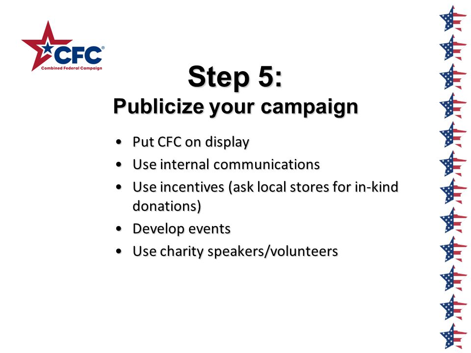 Step 5: Publicize your campaign Put CFC on displayPut CFC on display Use internal communicationsUse internal communications Use incentives (ask local stores for in-kind donations)Use incentives (ask local stores for in-kind donations) Develop eventsDevelop events Use charity speakers/volunteersUse charity speakers/volunteers