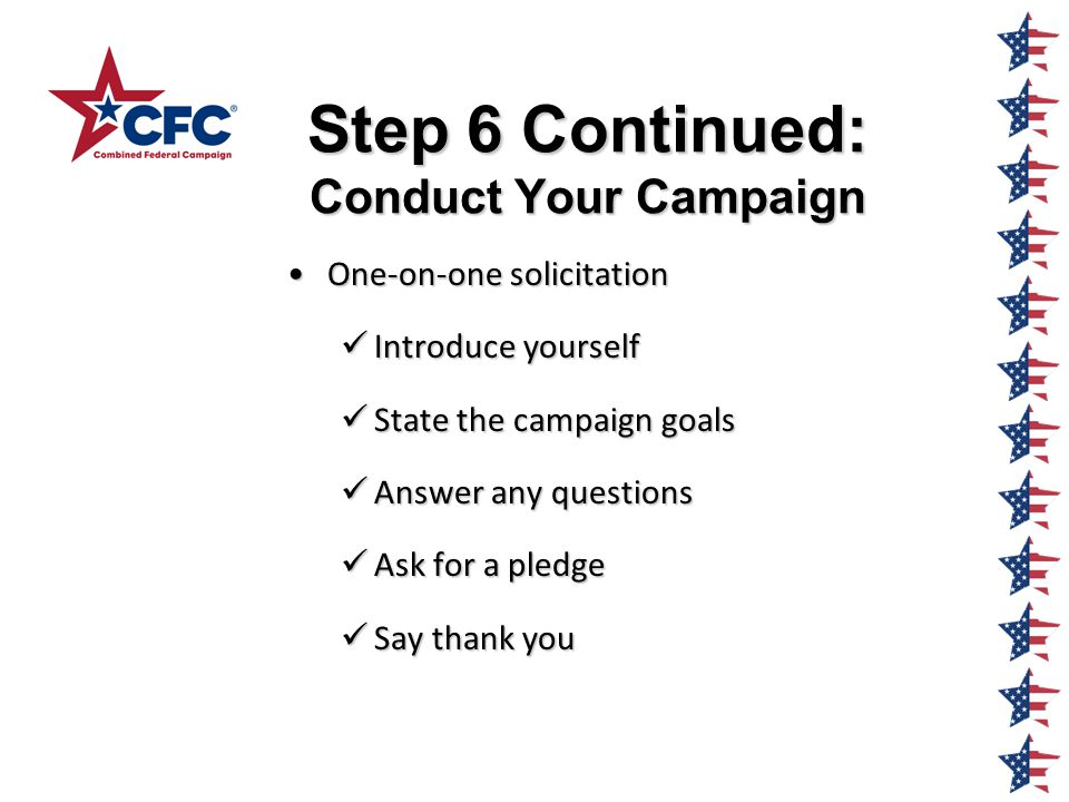 Step 6 Continued: Conduct Your Campaign One-on-one solicitationOne-on-one solicitation Introduce yourself Introduce yourself State the campaign goals State the campaign goals Answer any questions Answer any questions Ask for a pledge Ask for a pledge Say thank you Say thank you