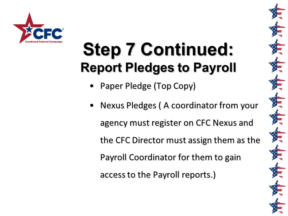 Step 7 Continued: Report Pledges to Payroll Paper Pledge (Top Copy)Paper Pledge (Top Copy) Nexus Pledges ( A coordinator from your agency must register on CFC Nexus and the CFC Director must assign them as the Payroll Coordinator for them to gain access to the Payroll reports.)Nexus Pledges ( A coordinator from your agency must register on CFC Nexus and the CFC Director must assign them as the Payroll Coordinator for them to gain access to the Payroll reports.)