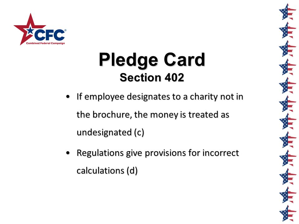 Pledge Card Section 402 If employee designates to a charity not in the brochure, the money is treated as undesignated (c)If employee designates to a charity not in the brochure, the money is treated as undesignated (c) Regulations give provisions for incorrect calculations (d)Regulations give provisions for incorrect calculations (d)