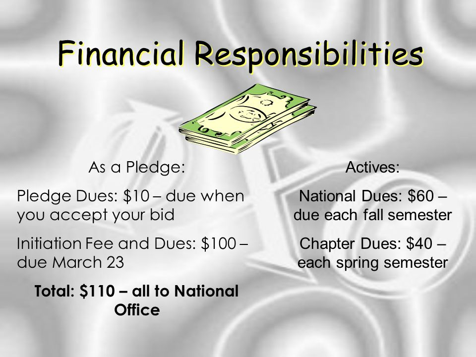 Financial Responsibilities As a Pledge: Pledge Dues: $10 – due when you accept your bid Initiation Fee and Dues: $100 – due March 23 Total: $110 – all to National Office Actives: National Dues: $60 – due each fall semester Chapter Dues: $40 – each spring semester