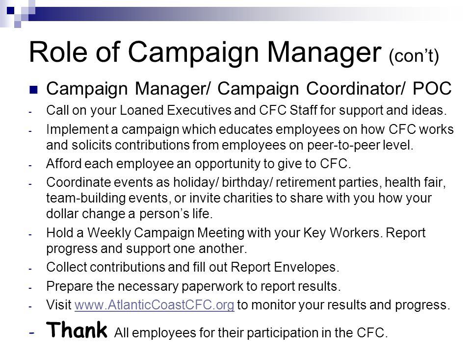 Role of Campaign Manager (con't) Campaign Manager/ Campaign Coordinator/ POC - Call on your Loaned Executives and CFC Staff for support and ideas.