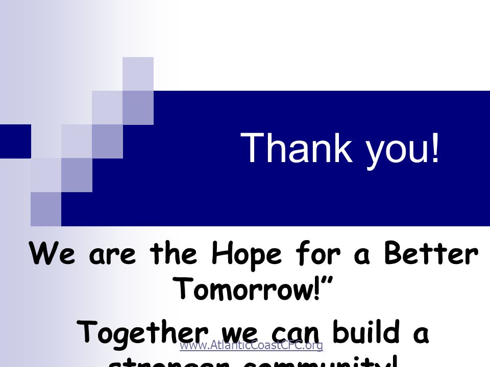 Thank you.We are the Hope for a Better Tomorrow! Together we can build a stronger community.