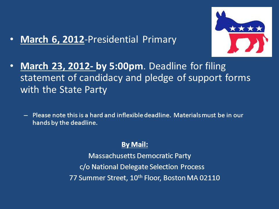 March 6, 2012-Presidential Primary March 23, 2012- by 5:00pm. Deadline for filing statement of candidacy and pledge of support forms with the State Pa