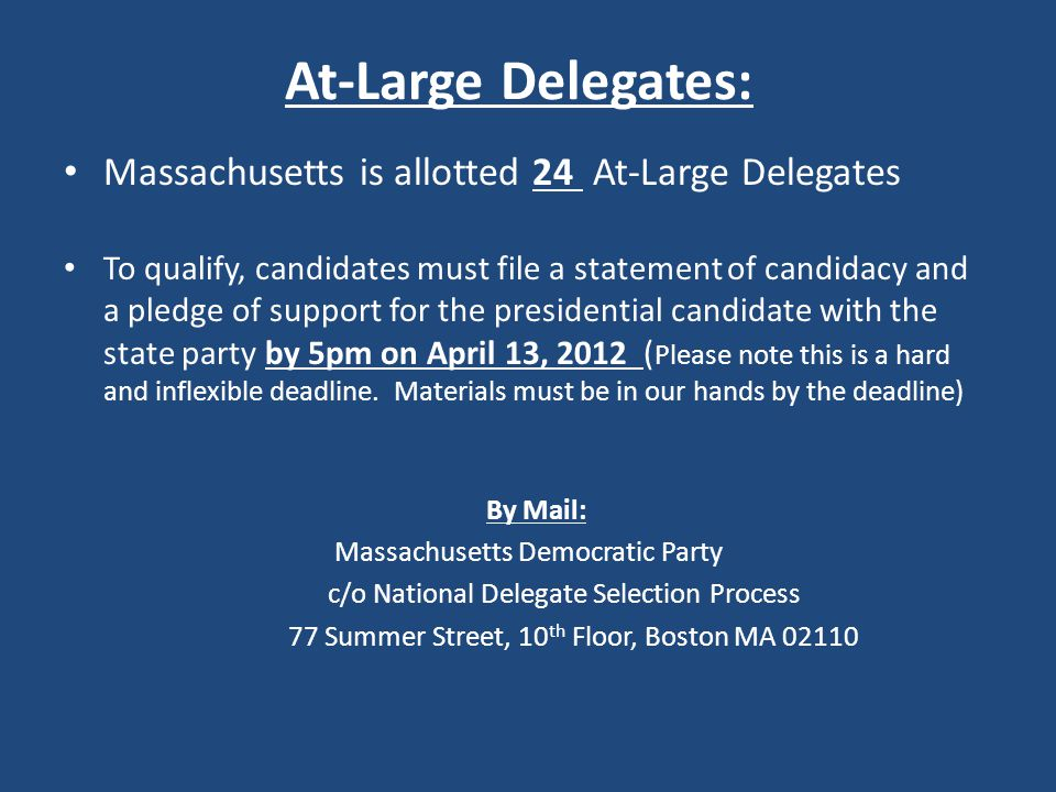 At-Large Delegates: Massachusetts is allotted 24 At-Large Delegates To qualify, candidates must file a statement of candidacy and a pledge of support for the presidential candidate with the state party by 5pm on April 13, 2012 ( Please note this is a hard and inflexible deadline.