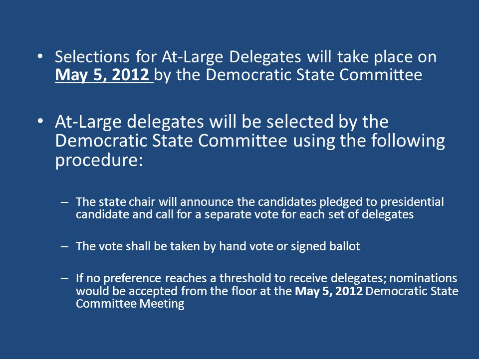 Selections for At-Large Delegates will take place on May 5, 2012 by the Democratic State Committee At-Large delegates will be selected by the Democratic State Committee using the following procedure: – The state chair will announce the candidates pledged to presidential candidate and call for a separate vote for each set of delegates – The vote shall be taken by hand vote or signed ballot – If no preference reaches a threshold to receive delegates; nominations would be accepted from the floor at the May 5, 2012 Democratic State Committee Meeting