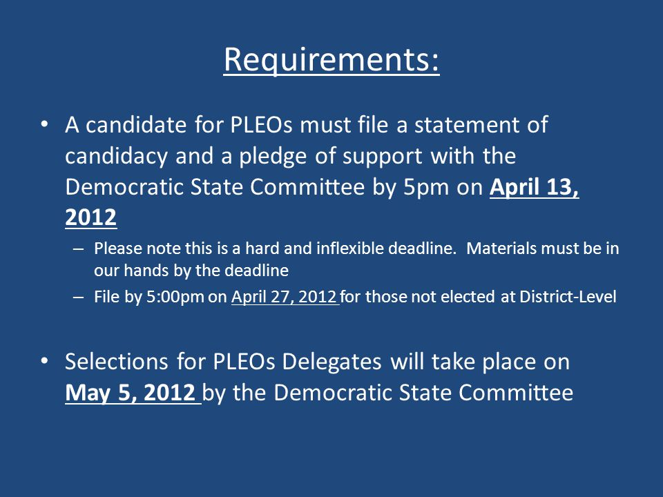 Requirements: A candidate for PLEOs must file a statement of candidacy and a pledge of support with the Democratic State Committee by 5pm on April 13, 2012 – Please note this is a hard and inflexible deadline.