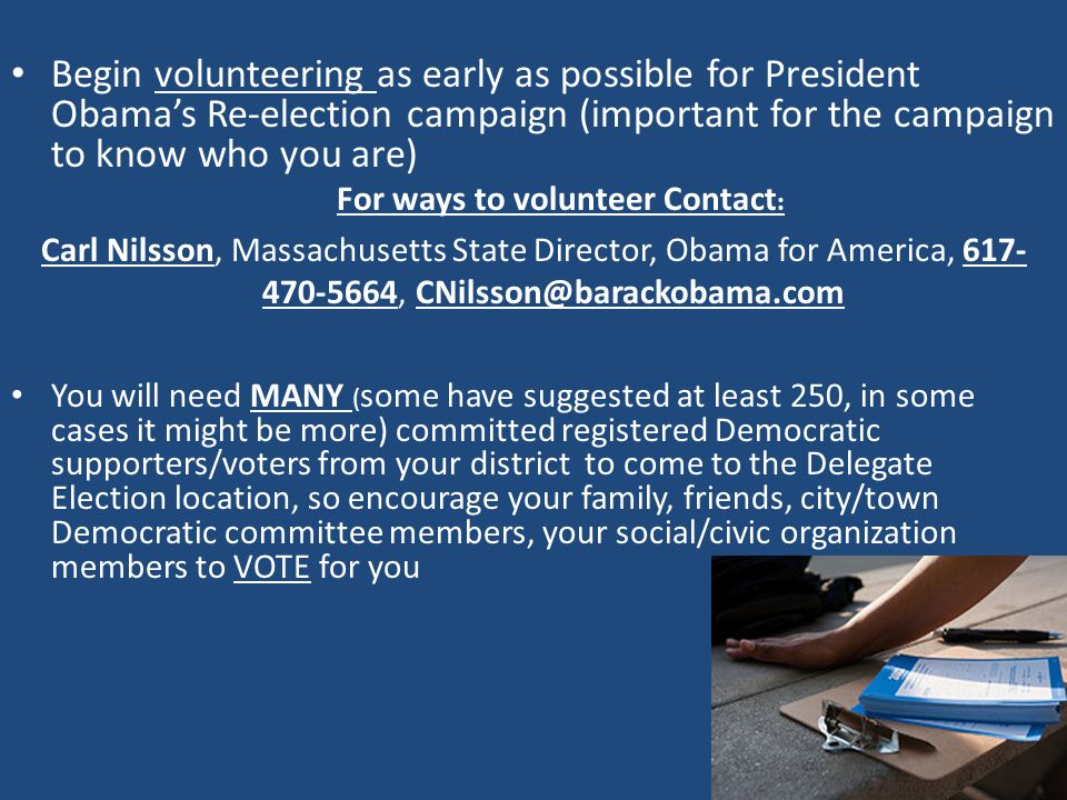 Begin volunteering as early as possible for President Obama's Re-election campaign (important for the campaign to know who you are) For ways to volunteer Contact : Carl Nilsson, Massachusetts State Director, Obama for America, 617- 470-5664, CNilsson@barackobama.com You will need MANY ( some have suggested at least 250, in some cases it might be more) committed registered Democratic supporters/voters from your district to come to the Delegate Election location, so encourage your family, friends, city/town Democratic committee members, your social/civic organization members to VOTE for you