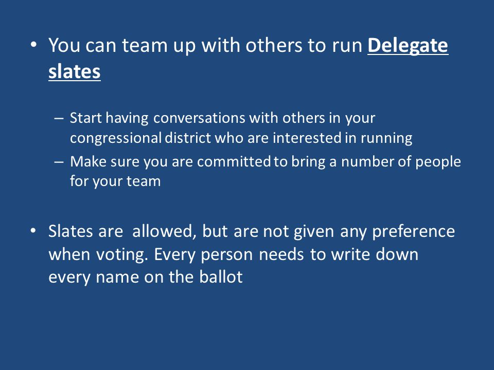 You can team up with others to run Delegate slates – Start having conversations with others in your congressional district who are interested in running – Make sure you are committed to bring a number of people for your team Slates are allowed, but are not given any preference when voting.