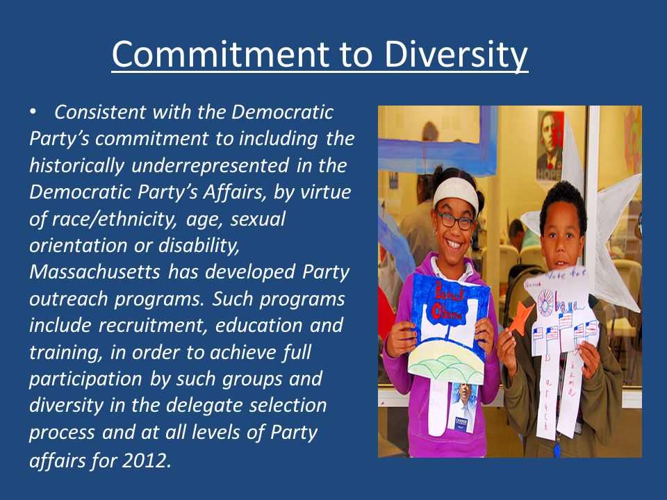 Commitment to Diversity Consistent with the Democratic Party's commitment to including the historically underrepresented in the Democratic Party's Affairs, by virtue of race/ethnicity, age, sexual orientation or disability, Massachusetts has developed Party outreach programs.