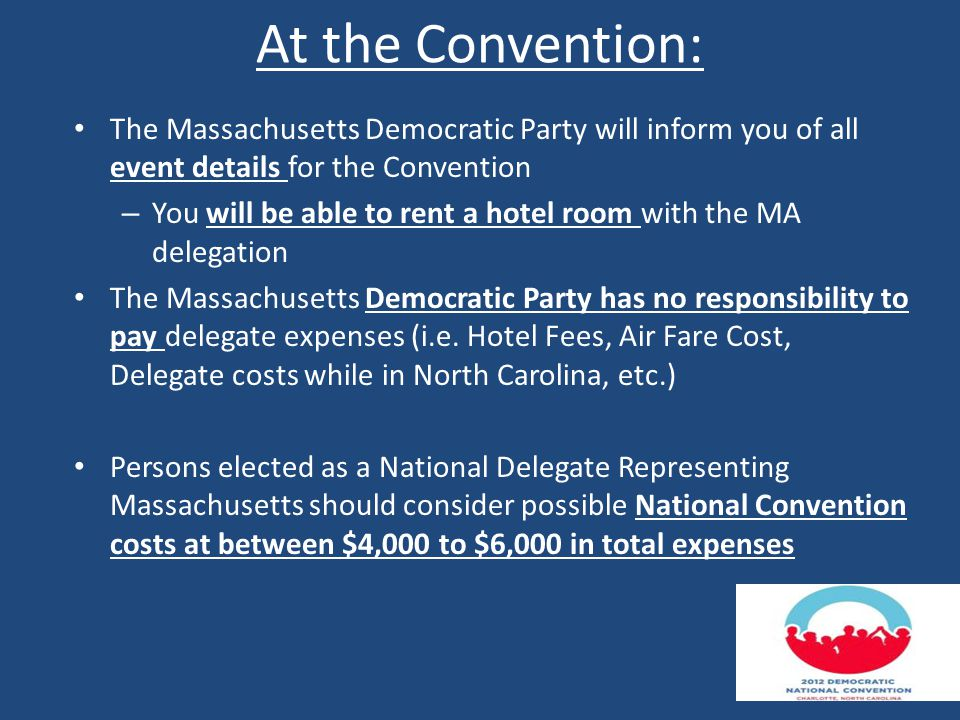 At the Convention: The Massachusetts Democratic Party will inform you of all event details for the Convention – You will be able to rent a hotel room with the MA delegation The Massachusetts Democratic Party has no responsibility to pay delegate expenses (i.e.