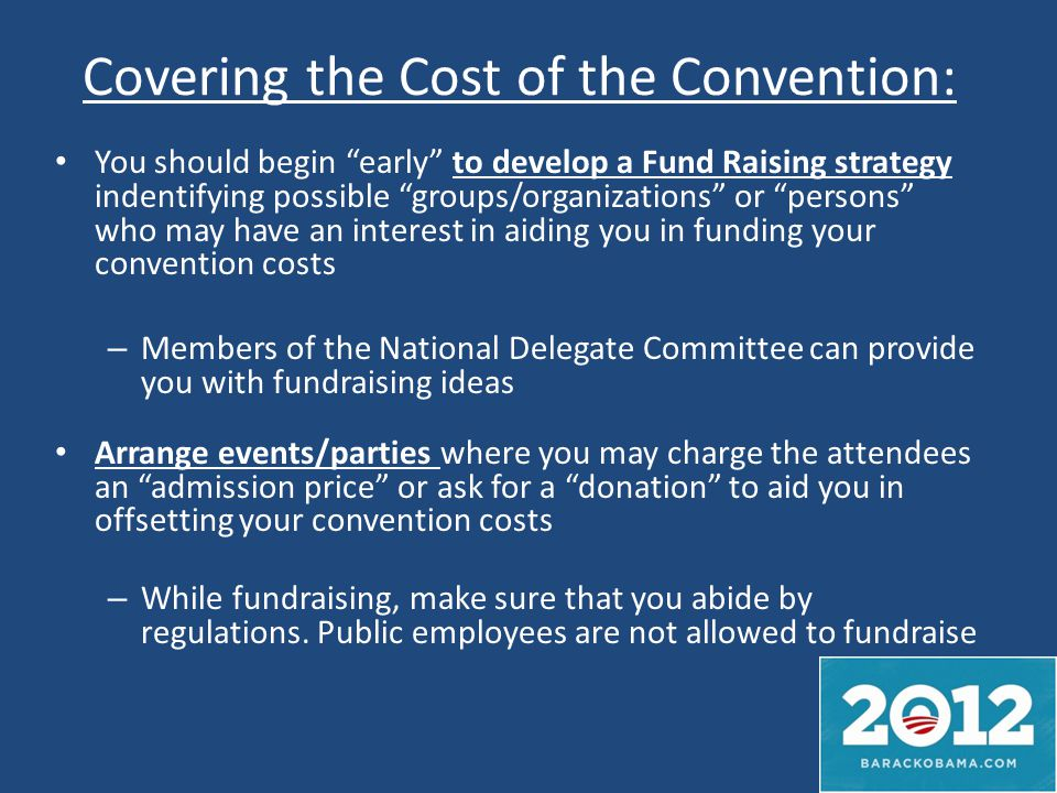 Covering the Cost of the Convention: You should begin early to develop a Fund Raising strategy indentifying possible groups/organizations or persons who may have an interest in aiding you in funding your convention costs – Members of the National Delegate Committee can provide you with fundraising ideas Arrange events/parties where you may charge the attendees an admission price or ask for a donation to aid you in offsetting your convention costs – While fundraising, make sure that you abide by regulations.