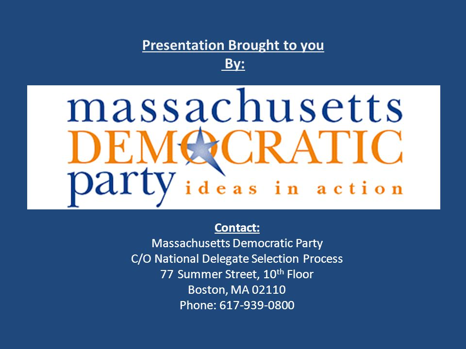 Presentation Brought to you By: Contact: Massachusetts Democratic Party C/O National Delegate Selection Process 77Summer Street, 10 th Floor Boston, MA 02110 Phone: 617-939-0800