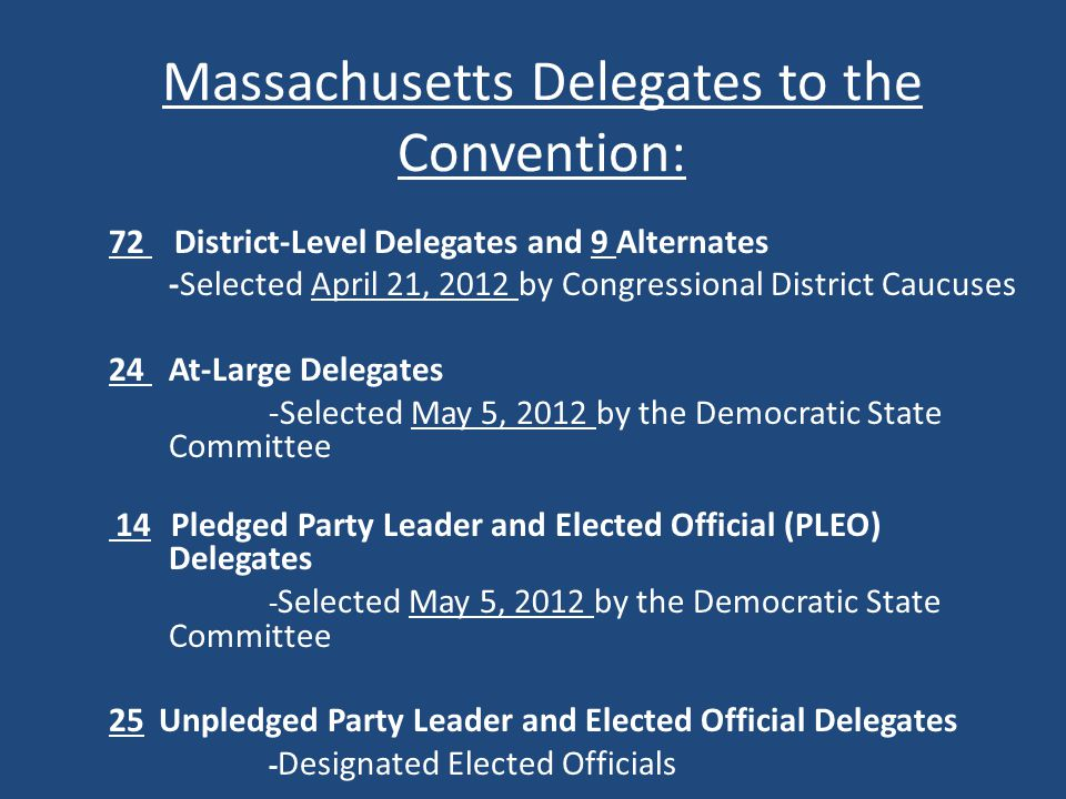 Massachusetts Delegates to the Convention: 72 District-Level Delegates and 9 Alternates -Selected April 21, 2012 by Congressional District Caucuses 24 At-Large Delegates -Selected May 5, 2012 by the Democratic State Committee 14 Pledged Party Leader and Elected Official (PLEO) Delegates - Selected May 5, 2012 by the Democratic State Committee 25 Unpledged Party Leader and Elected Official Delegates - Designated Elected Officials