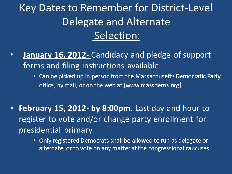 Key Dates to Remember for District-Level Delegate and Alternate Selection: January 16, 2012- Candidacy and pledge of support forms and filing instructions available Can be picked up in person from the Massachusetts Democratic Party office, by mail, or on the web at [www.massdems.org ] February 15, 2012- by 8:00pm.