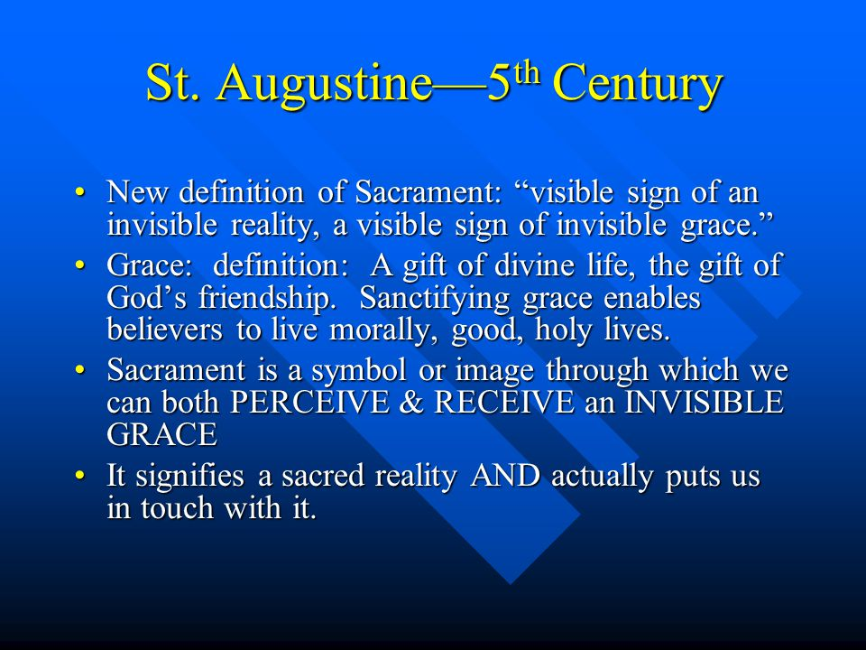 """St. Augustine—5 th Century New definition of Sacrament: """"visible sign of an invisible reality, a visible sign of invisible grace.""""New definition of Sa"""