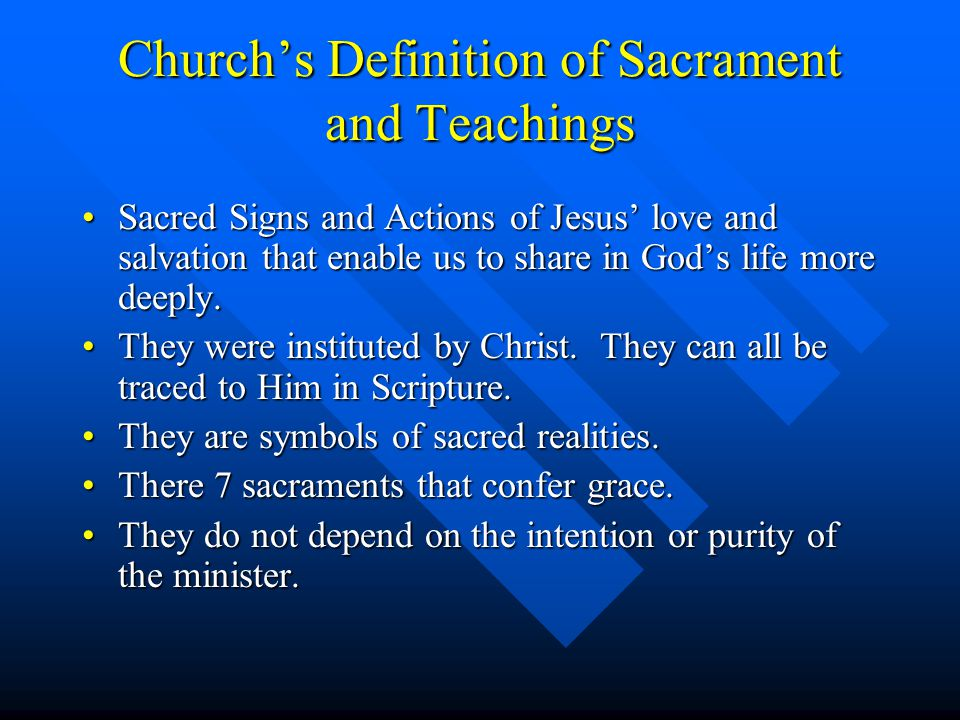 Church's Definition of Sacrament and Teachings Sacred Signs and Actions of Jesus' love and salvation that enable us to share in God's life more deeply.Sacred Signs and Actions of Jesus' love and salvation that enable us to share in God's life more deeply.