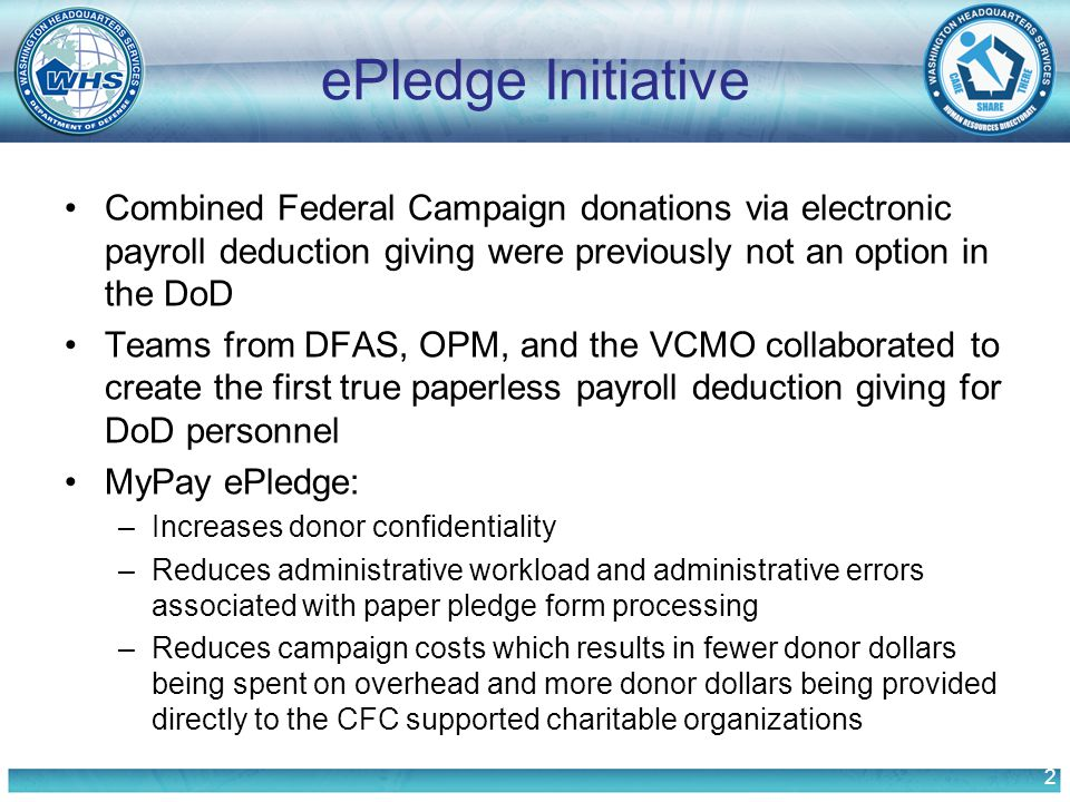 2 ePledge Initiative Combined Federal Campaign donations via electronic payroll deduction giving were previously not an option in the DoD Teams from DFAS, OPM, and the VCMO collaborated to create the first true paperless payroll deduction giving for DoD personnel MyPay ePledge: –Increases donor confidentiality –Reduces administrative workload and administrative errors associated with paper pledge form processing –Reduces campaign costs which results in fewer donor dollars being spent on overhead and more donor dollars being provided directly to the CFC supported charitable organizations