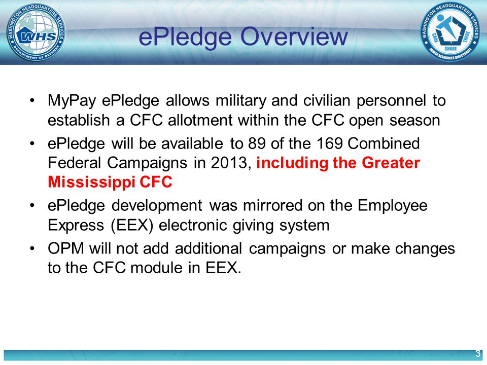 3 ePledge Overview MyPay ePledge allows military and civilian personnel to establish a CFC allotment within the CFC open season ePledge will be available to 89 of the 169 Combined Federal Campaigns in 2013, including the Greater Mississippi CFC ePledge development was mirrored on the Employee Express (EEX) electronic giving system OPM will not add additional campaigns or make changes to the CFC module in EEX.