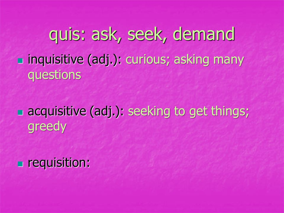 quis: ask, seek, demand inquisitive (adj.): curious; asking many questions inquisitive (adj.): curious; asking many questions acquisitive (adj.): acquisitive (adj.):