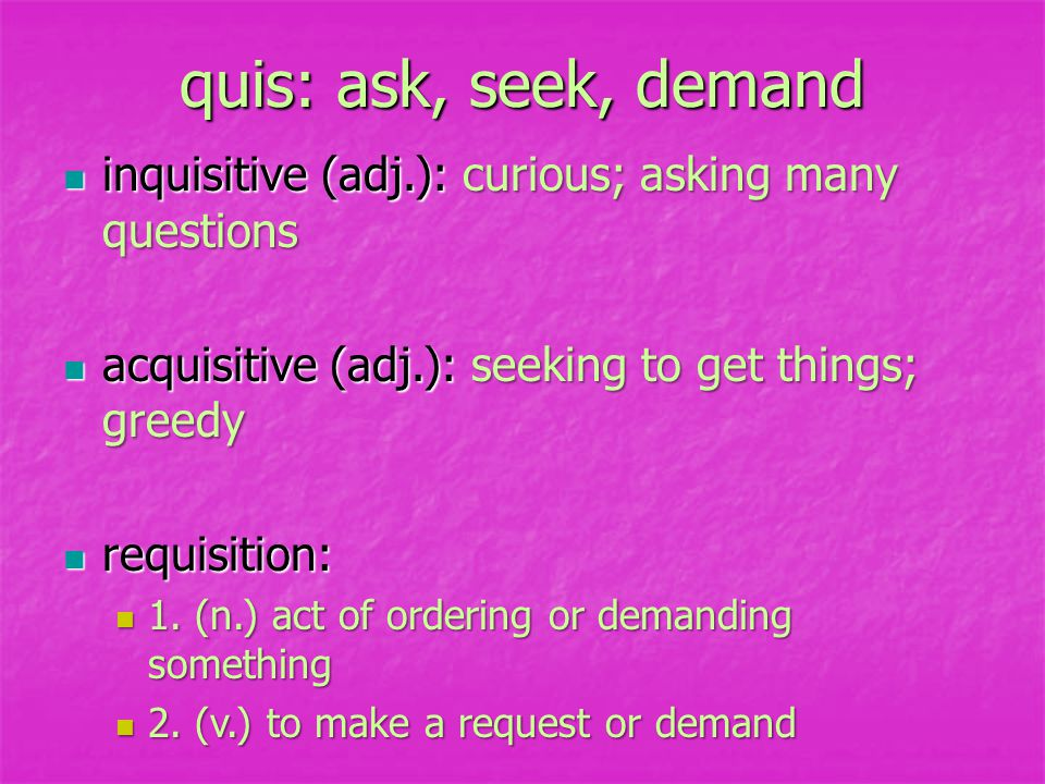 quis: ask, seek, demand inquisitive (adj.): curious; asking many questions inquisitive (adj.): curious; asking many questions acquisitive (adj.): seeking to get things; greedy acquisitive (adj.): seeking to get things; greedy requisition: requisition: