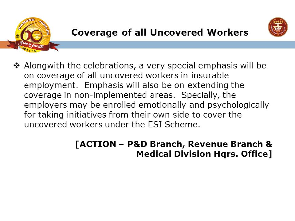  Alongwith the celebrations, a very special emphasis will be on coverage of all uncovered workers in insurable employment. Emphasis will also be on e