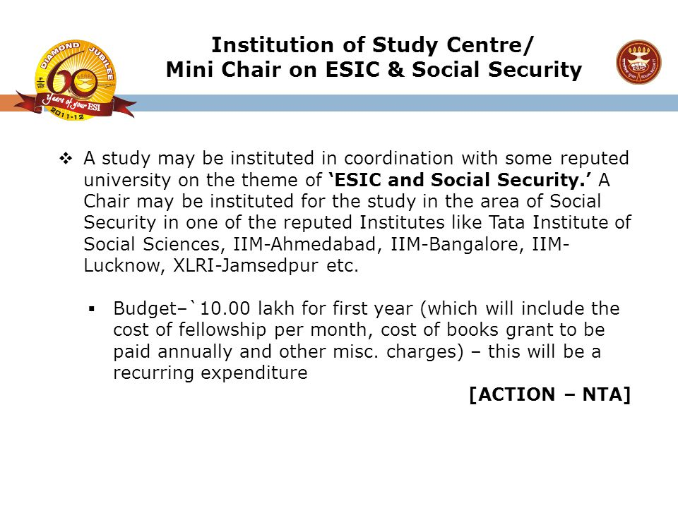  A study may be instituted in coordination with some reputed university on the theme of 'ESIC and Social Security.' A Chair may be instituted for the
