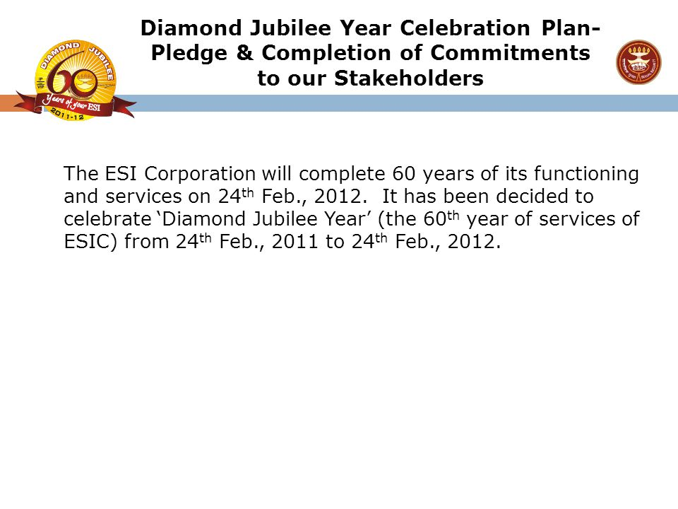 The ESI Corporation will complete 60 years of its functioning and services on 24 th Feb., 2012. It has been decided to celebrate 'Diamond Jubilee Year