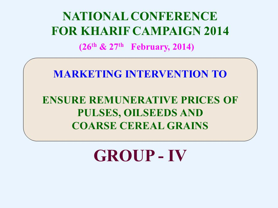 NATIONAL CONFERENCE FOR KHARIF CAMPAIGN 2014 (26 th & 27 th February, 2014) GROUP - IV MARKETING INTERVENTION TO ENSURE REMUNERATIVE PRICES OF PULSES, OILSEEDS AND COARSE CEREAL GRAINS