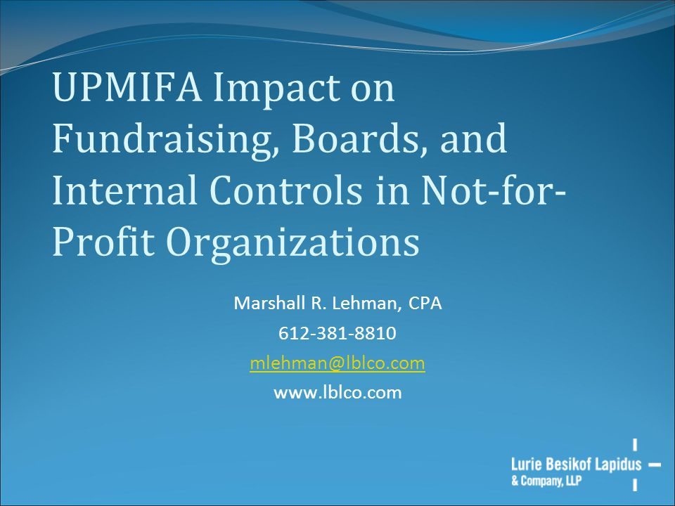 UPMIFA Impact on Fundraising, Boards, and Internal Controls in Not-for- Profit Organizations Marshall R. Lehman, CPA 612-381-8810 mlehman@lblco.com ww