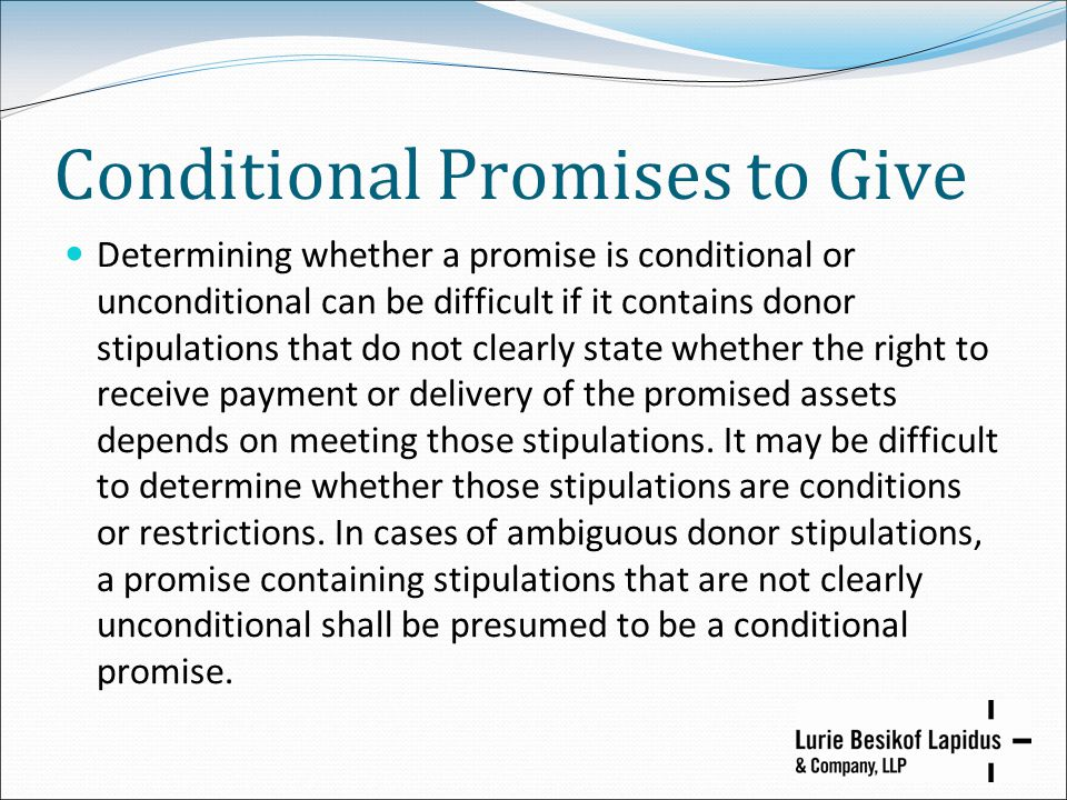 Conditional Promises to Give Determining whether a promise is conditional or unconditional can be difficult if it contains donor stipulations that do not clearly state whether the right to receive payment or delivery of the promised assets depends on meeting those stipulations.