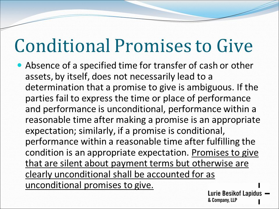 Conditional Promises to Give Absence of a specified time for transfer of cash or other assets, by itself, does not necessarily lead to a determination