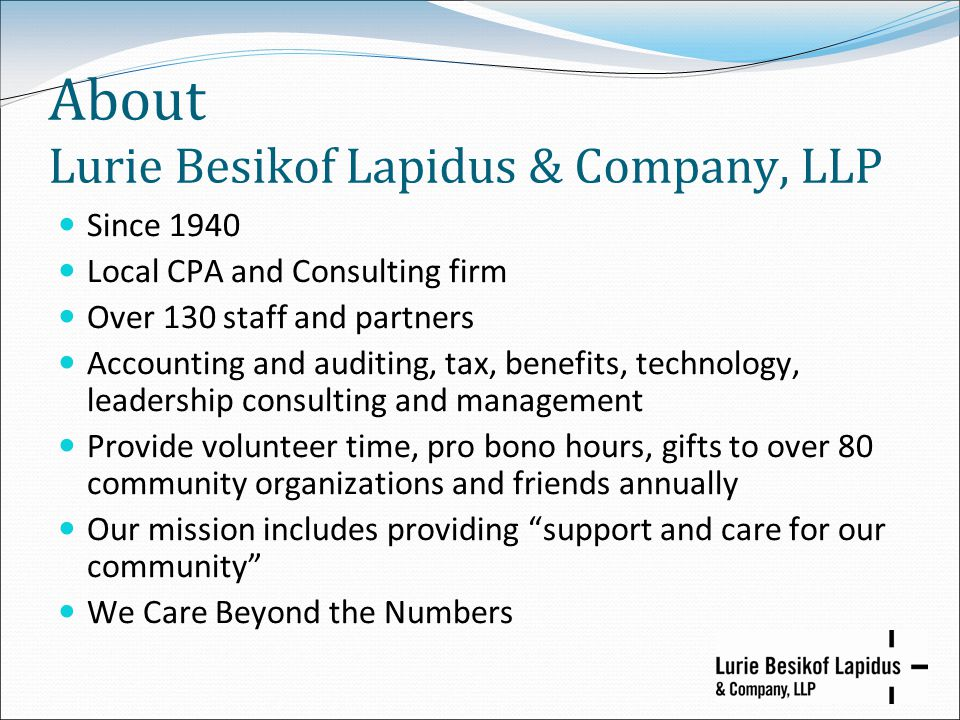 About Lurie Besikof Lapidus & Company, LLP Since 1940 Local CPA and Consulting firm Over 130 staff and partners Accounting and auditing, tax, benefits