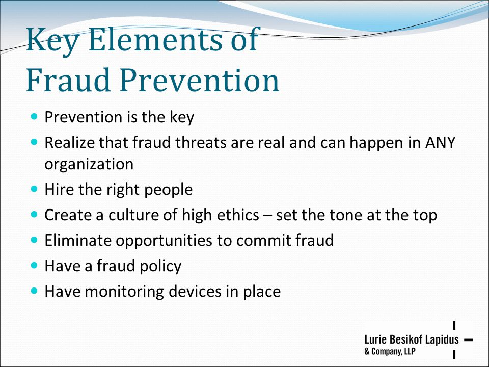 Key Elements of Fraud Prevention Prevention is the key Realize that fraud threats are real and can happen in ANY organization Hire the right people Cr