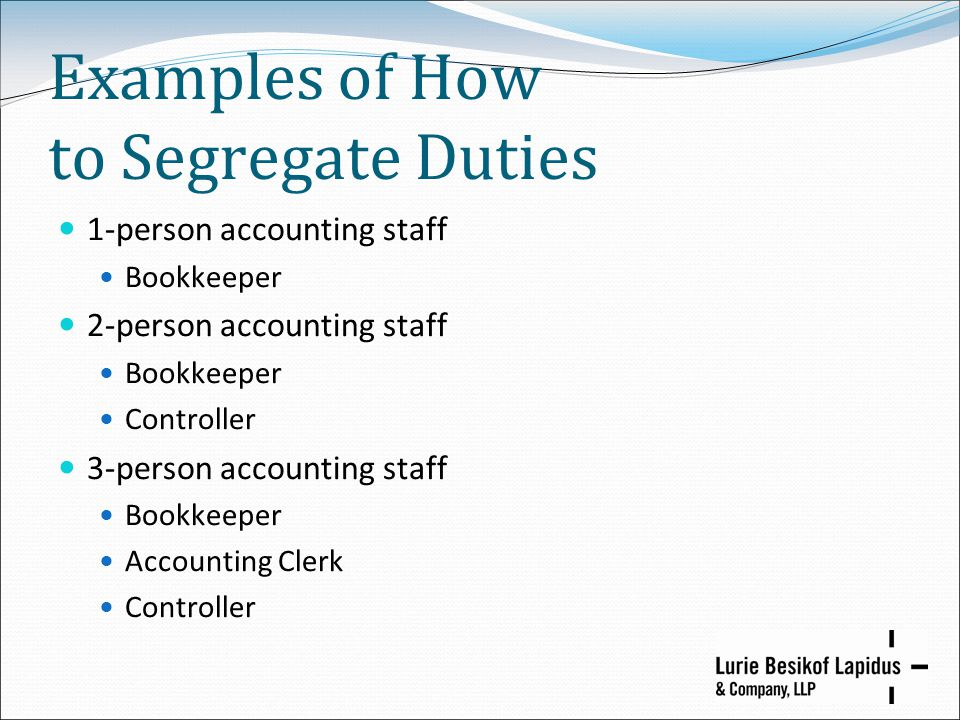 Examples of How to Segregate Duties 1-person accounting staff Bookkeeper 2-person accounting staff Bookkeeper Controller 3-person accounting staff Boo