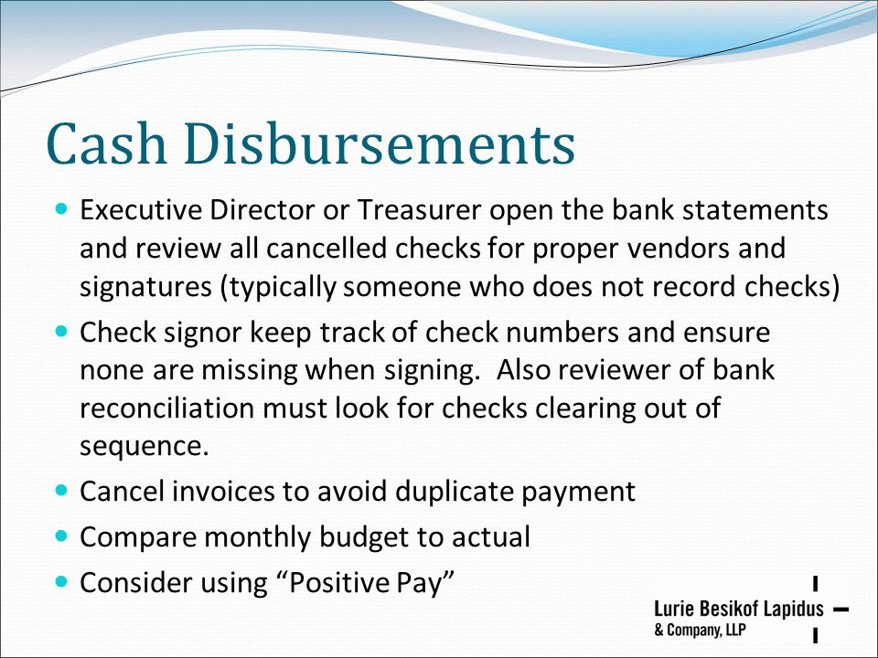Cash Disbursements Executive Director or Treasurer open the bank statements and review all cancelled checks for proper vendors and signatures (typical