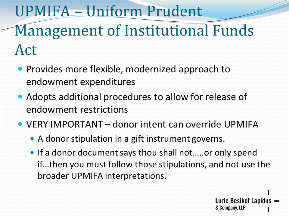 UPMIFA – Uniform Prudent Management of Institutional Funds Act Provides more flexible, modernized approach to endowment expenditures Adopts additional