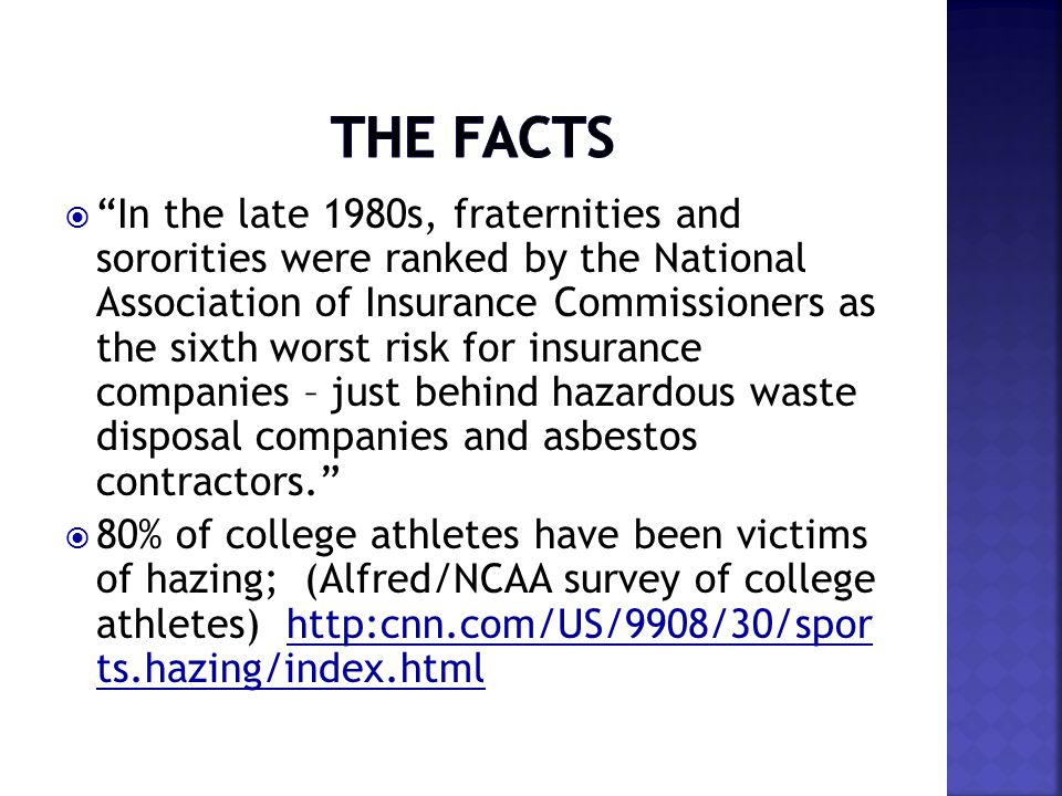  In the late 1980s, fraternities and sororities were ranked by the National Association of Insurance Commissioners as the sixth worst risk for insurance companies – just behind hazardous waste disposal companies and asbestos contractors.  80% of college athletes have been victims of hazing; (Alfred/NCAA survey of college athletes) http:cnn.com/US/9908/30/spor ts.hazing/index.htmlhttp:cnn.com/US/9908/30/spor ts.hazing/index.html
