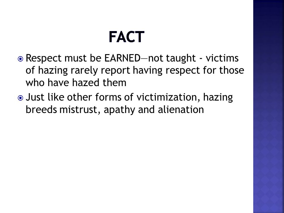  Respect must be EARNED—not taught - victims of hazing rarely report having respect for those who have hazed them  Just like other forms of victimiz