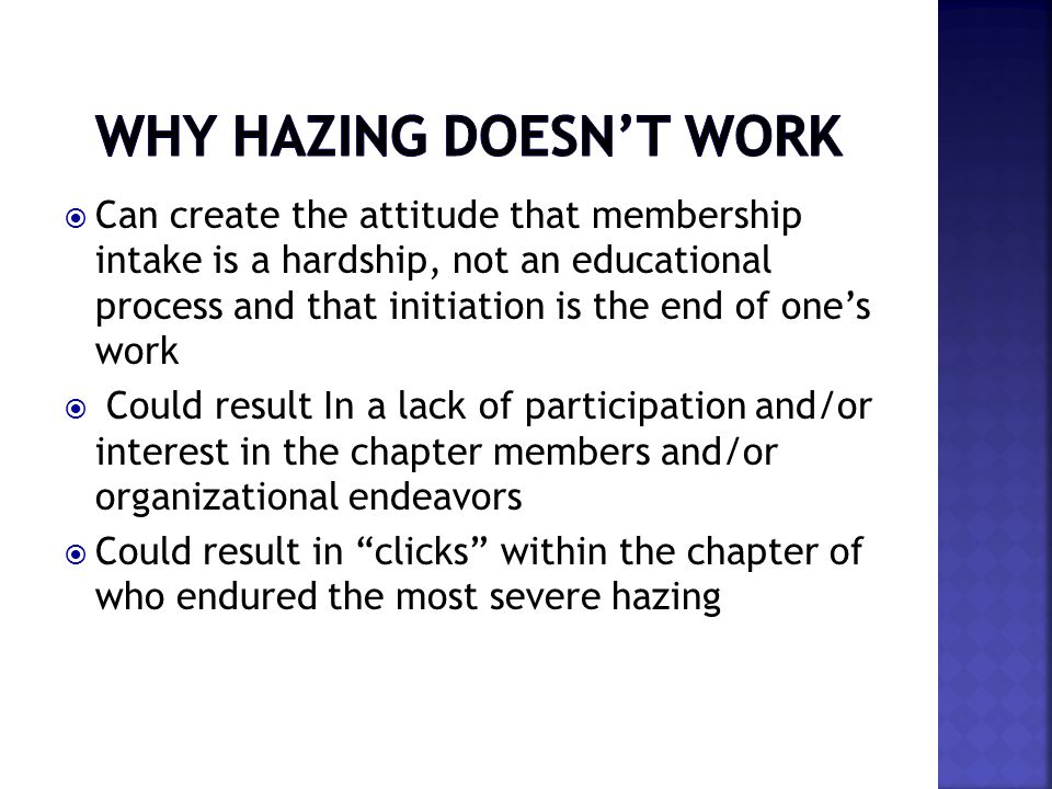  Can create the attitude that membership intake is a hardship, not an educational process and that initiation is the end of one's work  Could result In a lack of participation and/or interest in the chapter members and/or organizational endeavors  Could result in clicks within the chapter of who endured the most severe hazing