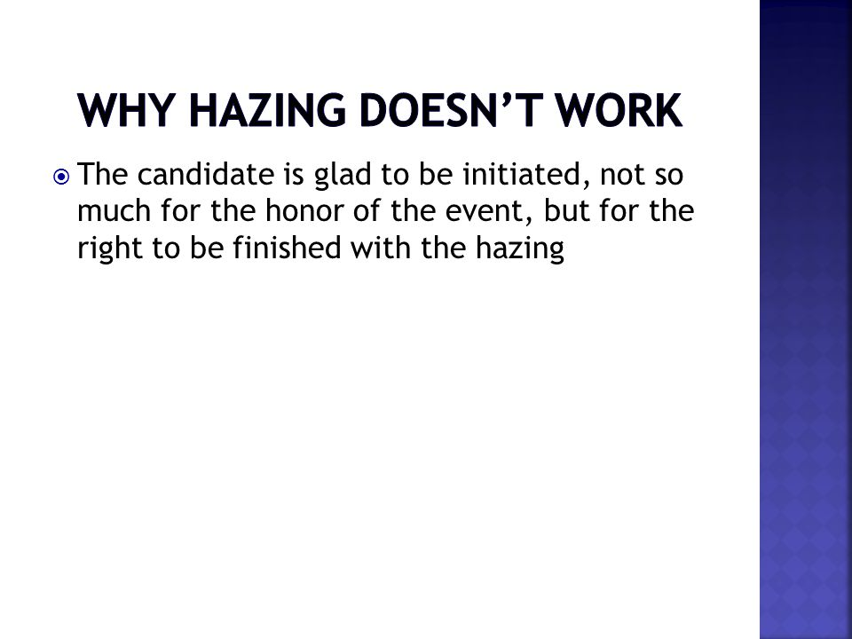  The candidate is glad to be initiated, not so much for the honor of the event, but for the right to be finished with the hazing