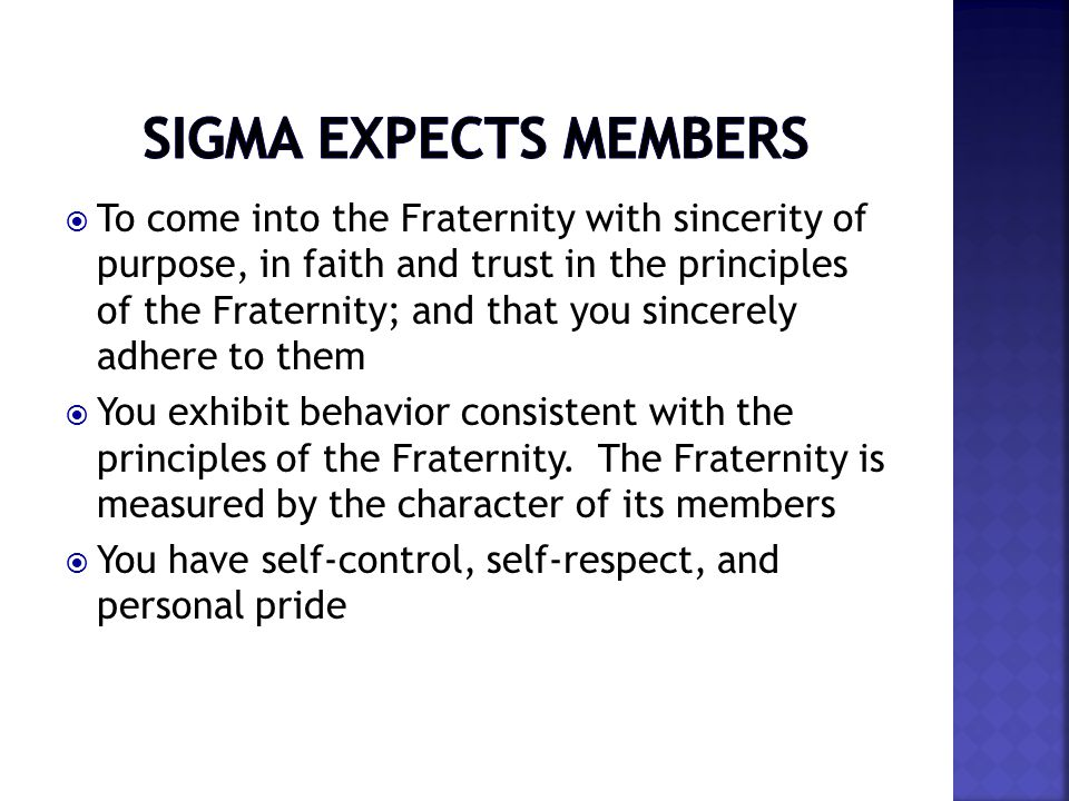  To come into the Fraternity with sincerity of purpose, in faith and trust in the principles of the Fraternity; and that you sincerely adhere to them  You exhibit behavior consistent with the principles of the Fraternity.