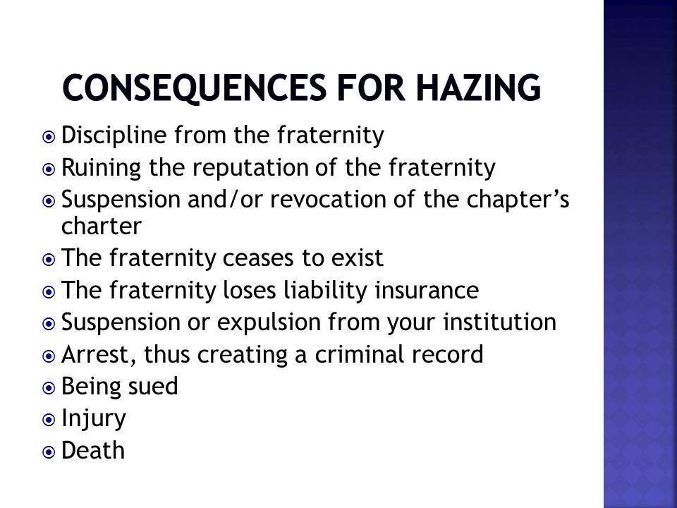  Discipline from the fraternity  Ruining the reputation of the fraternity  Suspension and/or revocation of the chapter's charter  The fraternity ceases to exist  The fraternity loses liability insurance  Suspension or expulsion from your institution  Arrest, thus creating a criminal record  Being sued  Injury  Death
