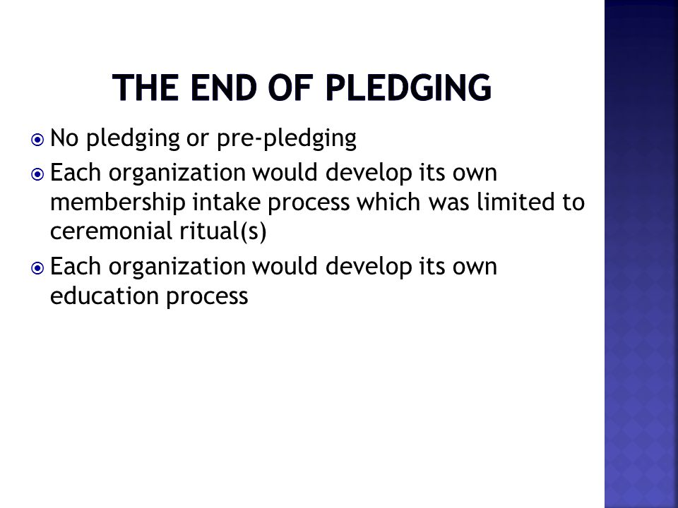  No pledging or pre-pledging  Each organization would develop its own membership intake process which was limited to ceremonial ritual(s)  Each organization would develop its own education process